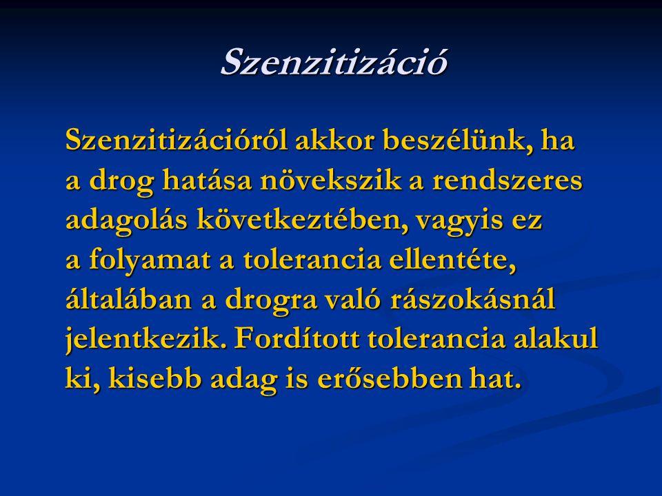 Szenzitizáció Szenzitizációról akkor beszélünk, ha a drog hatása növekszik a rendszeres adagolás következtében, vagyis ez a folyamat a tolerancia ellentéte, általában a drogra való rászokásnál jelentkezik.
