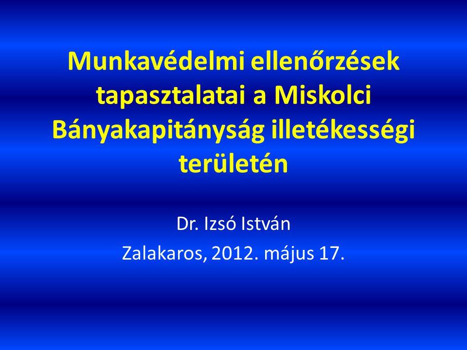 Munkavédelmi ellenőrzések tapasztalatai a Miskolci Bányakapitányság illetékességi területén Dr. Izsó István Zalakaros, 2012. május 17.