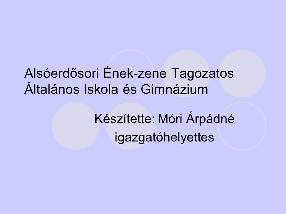 Alsóerdősori Ének-zene Tagozatos Általános Iskola és Gimnázium Készítette: Móri Árpádné igazgatóhelyettes