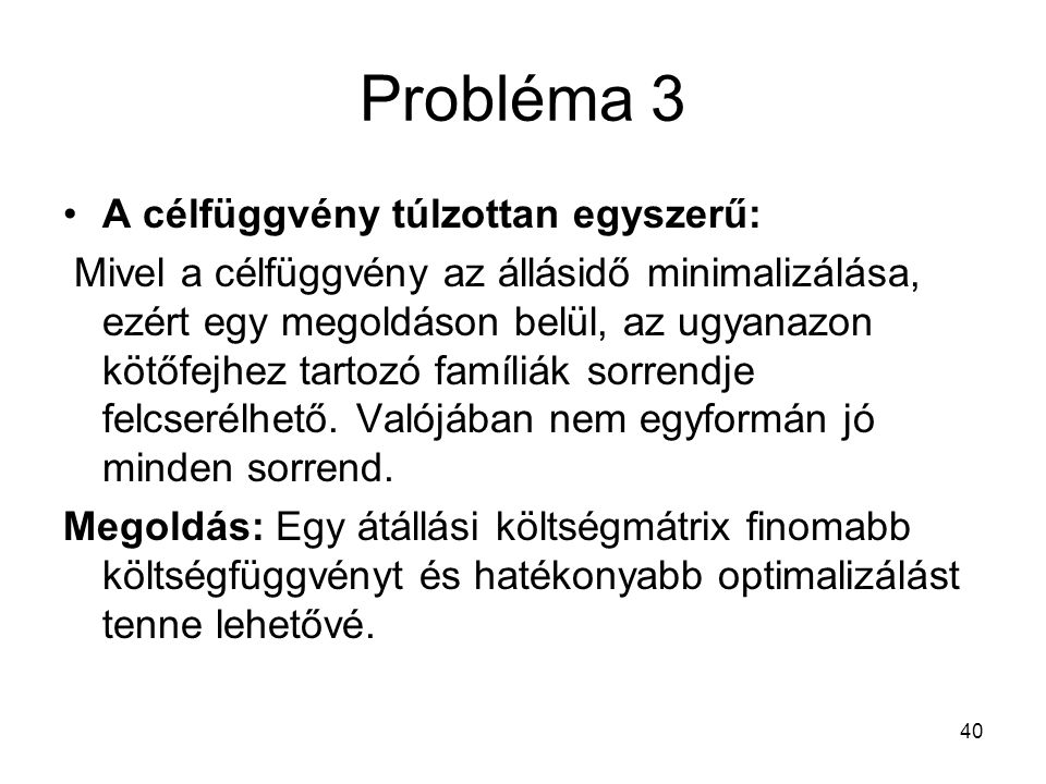 40 Probléma 3 A célfüggvény túlzottan egyszerű: Mivel a célfüggvény az állásidő minimalizálása, ezért egy megoldáson belül, az ugyanazon kötőfejhez tartozó famíliák sorrendje felcserélhető.
