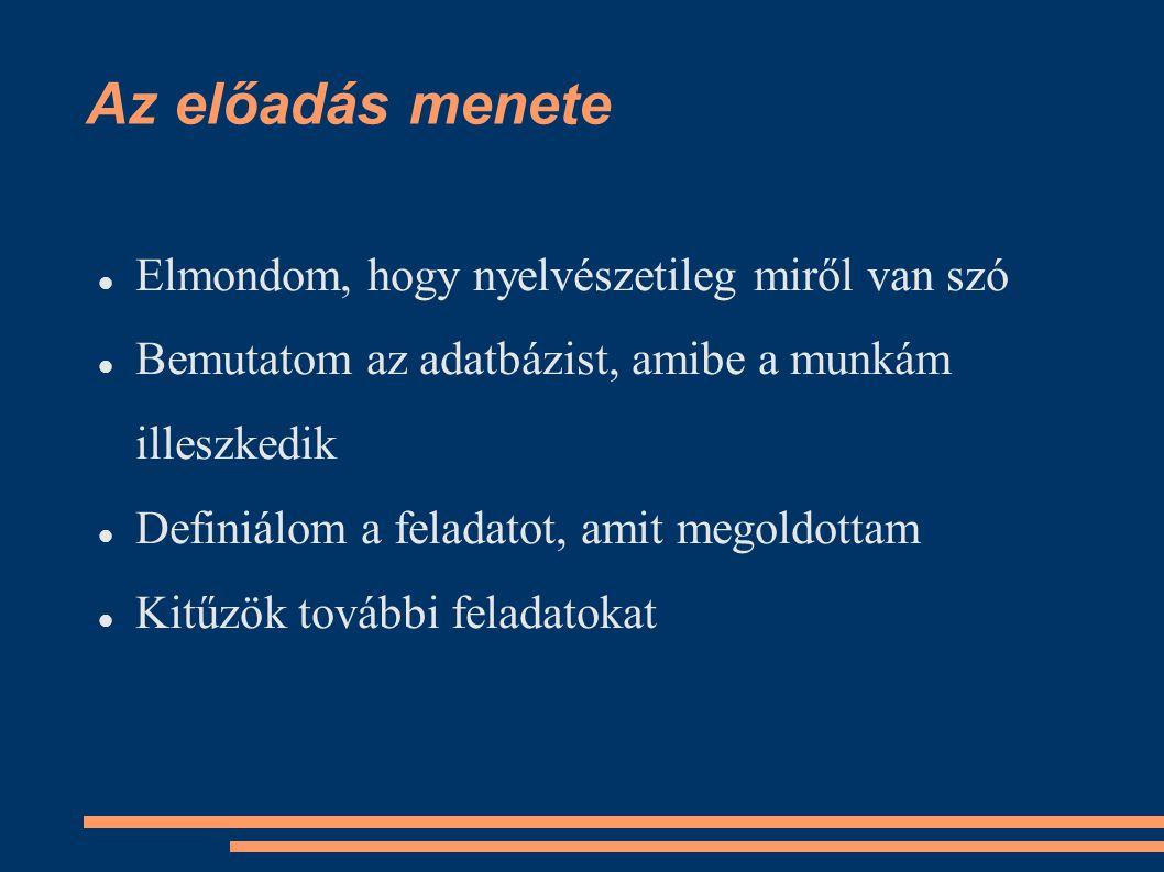Az előadás menete Elmondom, hogy nyelvészetileg miről van szó Bemutatom az adatbázist, amibe a munkám illeszkedik Definiálom a feladatot, amit megoldottam Kitűzök további feladatokat