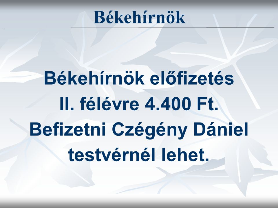 Békehírnök Békehírnök előfizetés II. félévre 4.400 Ft. Befizetni Czégény Dániel testvérnél lehet.