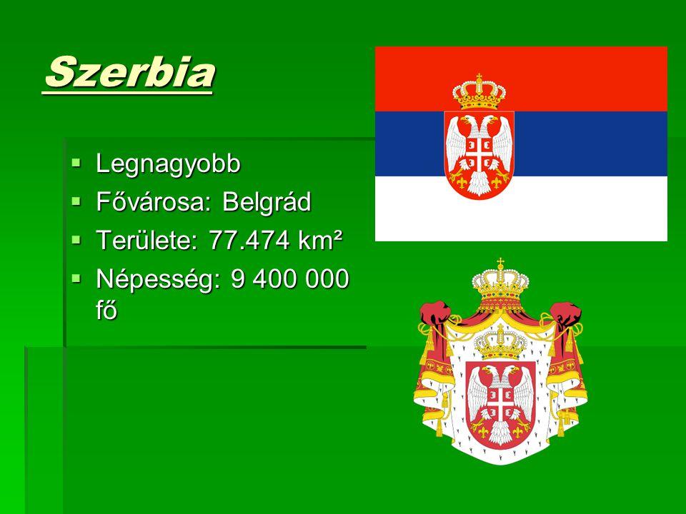 Szerbia  Legnagyobb  Fővárosa: Belgrád  Területe: 77.474 km²  Népesség: 9 400 000 fő