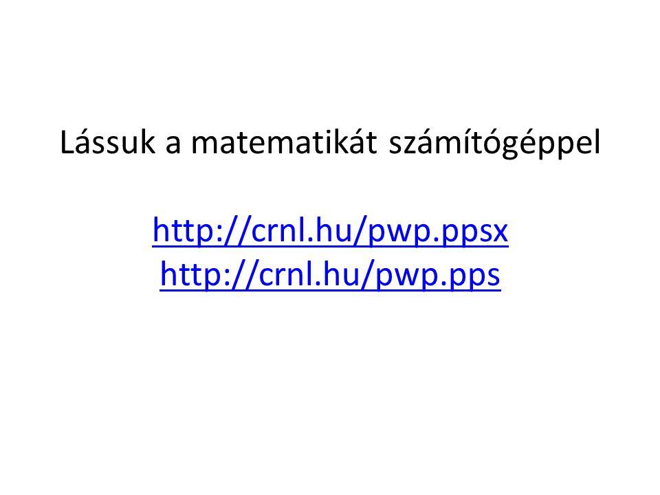 Lássuk a matematikát számítógéppel http://crnl.hu/pwp.ppsx http://crnl.hu/pwp.pps http://crnl.hu/pwp.ppsx http://crnl.hu/pwp.pps