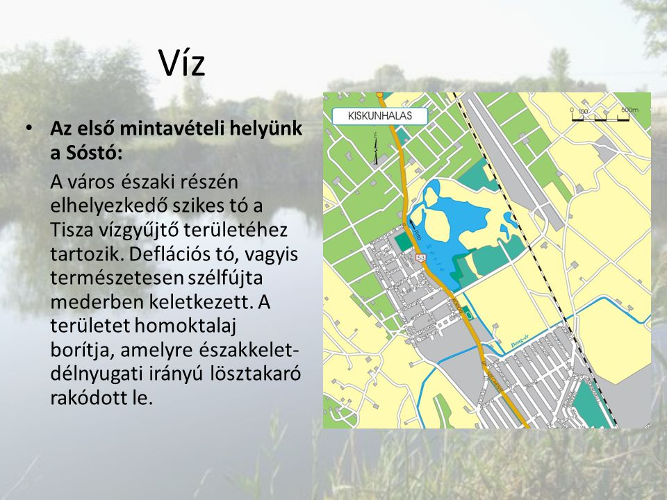 Víz Az első mintavételi helyünk a Sóstó: A város északi részén elhelyezkedő szikes tó a Tisza vízgyűjtő területéhez tartozik. Deflációs tó, vagyis ter