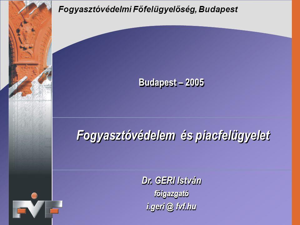 Budapest – 2005 Fogyasztóvédelem és piacfelügyelet Dr. GERI István főigazgató i.geri @ fvf.hu Dr. GERI István főigazgató i.geri @ fvf.hu Fogyasztóvéde