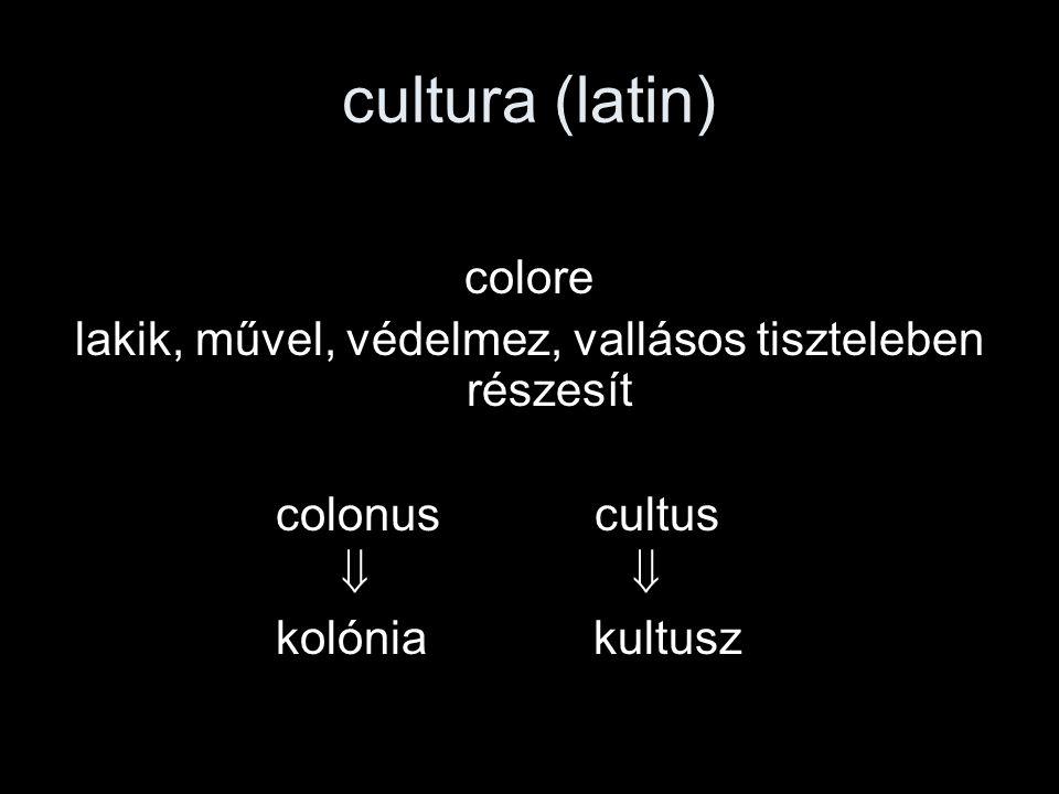 cultura (latin) colore lakik, művel, védelmez, vallásos tiszteleben részesít colonus cultus   kolóniakultusz