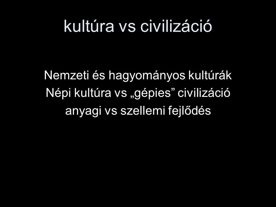 """kultúra vs civilizáció Nemzeti és hagyományos kultúrák Népi kultúra vs """"gépies"""" civilizáció anyagi vs szellemi fejlődés"""