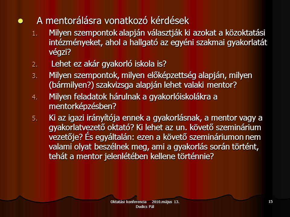 Oktatási konferencia 2010.május 13. Dudics Pál 15 A mentorálásra vonatkozó kérdések A mentorálásra vonatkozó kérdések 1. Milyen szempontok alapján vál