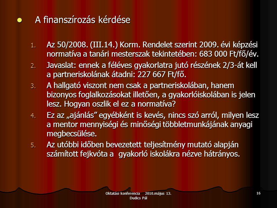 Oktatási konferencia 2010.május 13. Dudics Pál 16 A finanszírozás kérdése A finanszírozás kérdése 1. Az 50/2008. (III.14.) Korm. Rendelet szerint 2009
