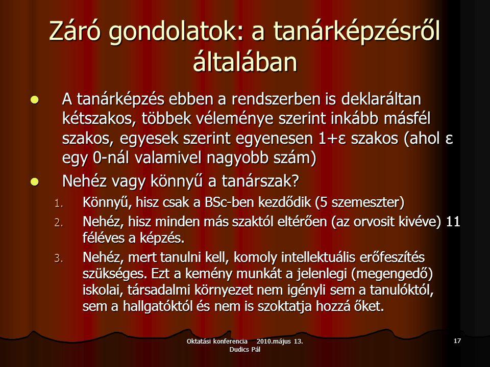 Oktatási konferencia 2010.május 13. Dudics Pál 17 Záró gondolatok: a tanárképzésről általában A tanárképzés ebben a rendszerben is deklaráltan kétszak