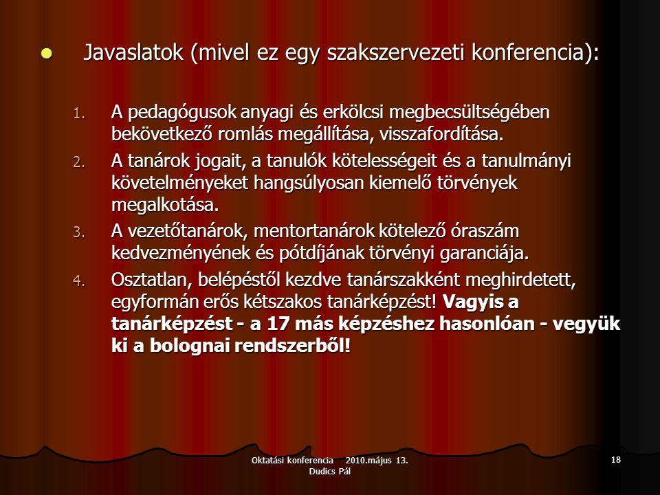 Oktatási konferencia 2010.május 13. Dudics Pál 18 Javaslatok (mivel ez egy szakszervezeti konferencia): Javaslatok (mivel ez egy szakszervezeti konfer