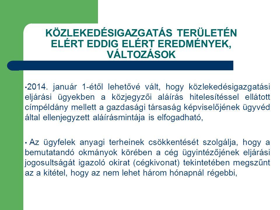 KÖZLEKEDÉSIGAZGATÁS TERÜLETÉN ELÉRT EDDIG ELÉRT EREDMÉNYEK, VÁLTOZÁSOK 2014. január 1-étől lehetővé vált, hogy közlekedésigazgatási eljárási ügyekben