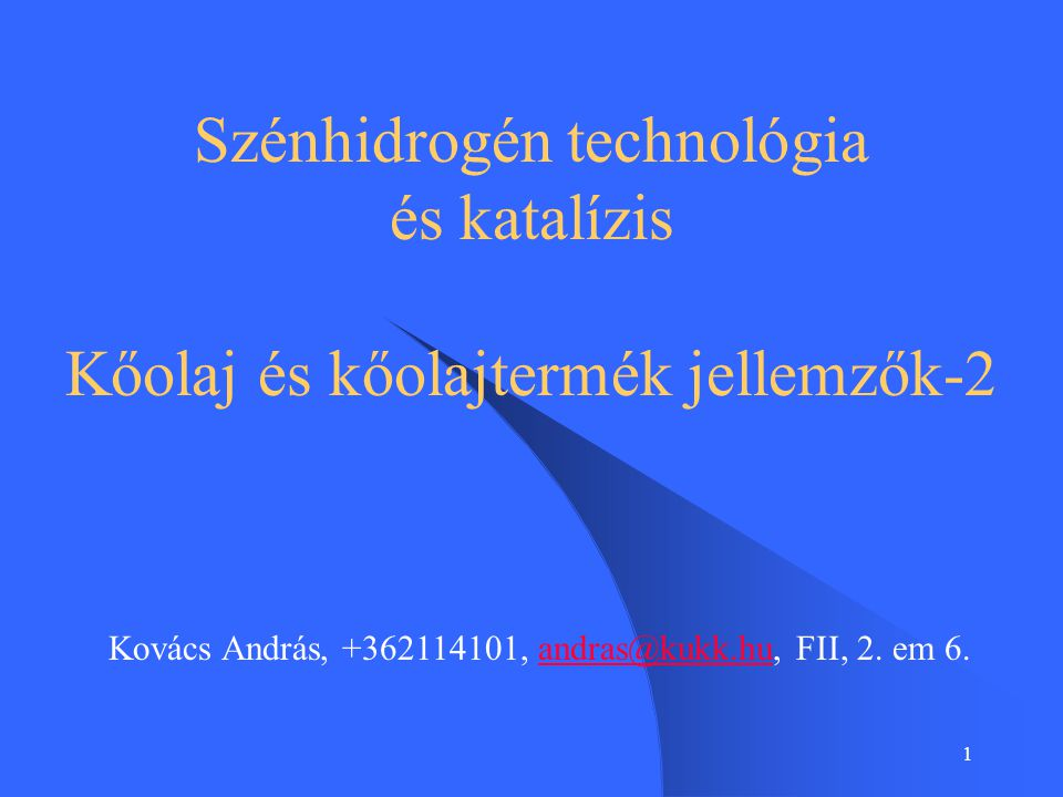 1 Szénhidrogén technológia és katalízis Kőolaj és kőolajtermék jellemzők-2 Kovács András, +362114101, andras@kukk.hu, FII, 2. em 6.andras@kukk.hu