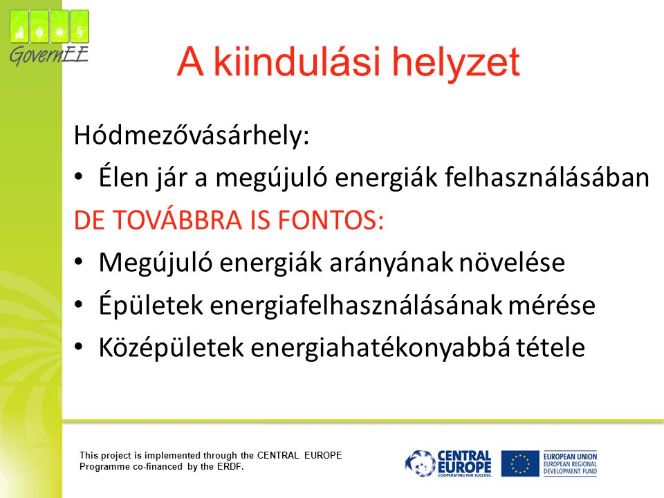This project is implemented through the CENTRAL EUROPE Programme co-financed by the ERDF. A kiindulási helyzet Hódmezővásárhely: Élen jár a megújuló e