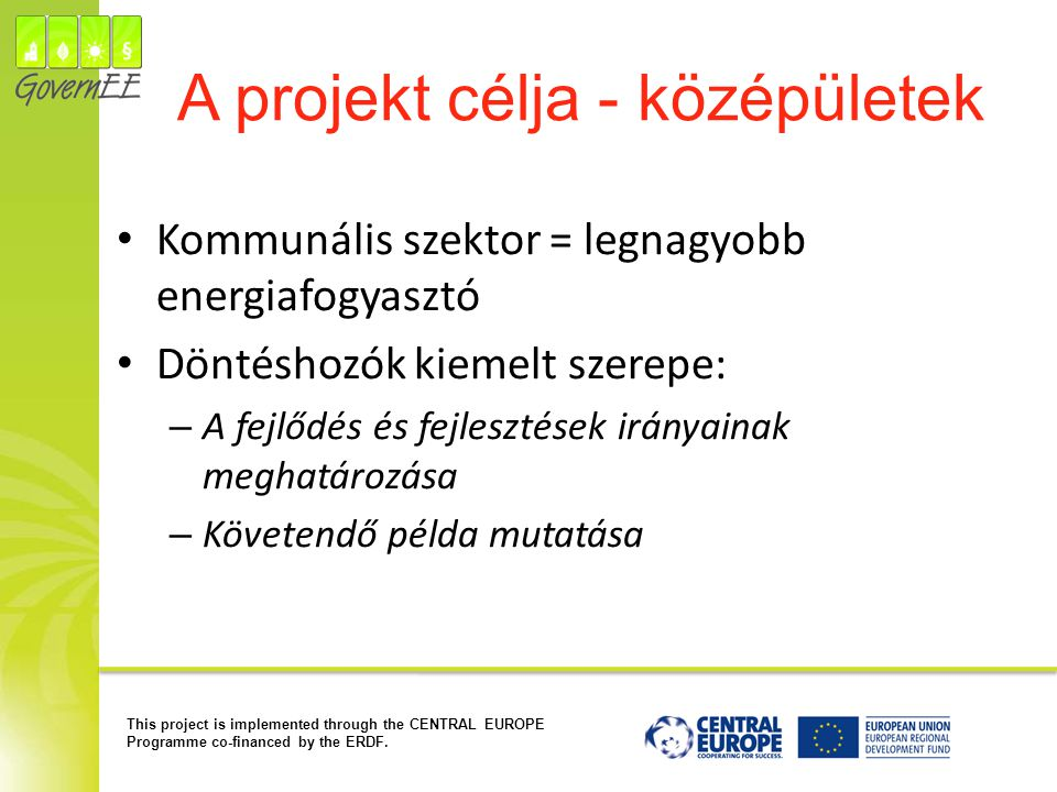 This project is implemented through the CENTRAL EUROPE Programme co-financed by the ERDF. A projekt célja - középületek Kommunális szektor = legnagyob