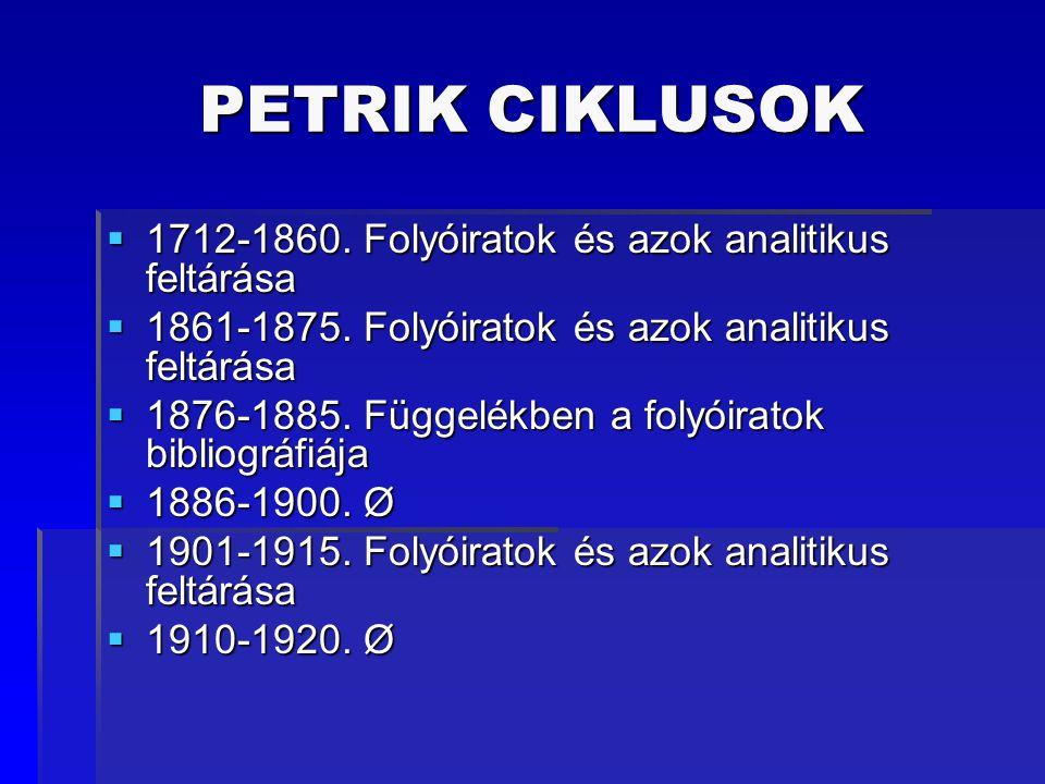 PETRIK CIKLUSOK  1712-1860. Folyóiratok és azok analitikus feltárása  1861-1875. Folyóiratok és azok analitikus feltárása  1876-1885. Függelékben a