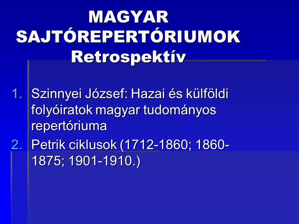 MAGYAR SAJTÓREPERTÓRIUMOK Retrospektív 1.Szinnyei József: Hazai és külföldi folyóiratok magyar tudományos repertóriuma 2.Petrik ciklusok (1712-1860; 1