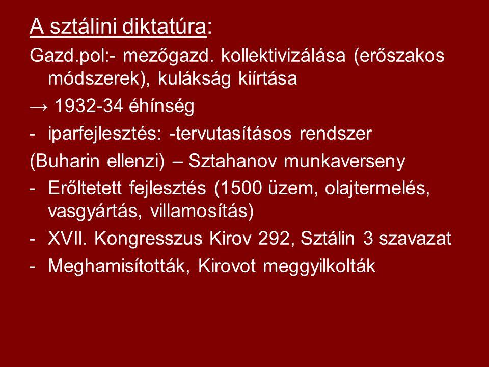 A sztálini diktatúra: Gazd.pol:- mezőgazd. kollektivizálása (erőszakos módszerek), kulákság kiírtása → 1932-34 éhínség -iparfejlesztés: -tervutasításo