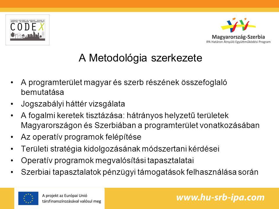 A Metodológia szerkezete A programterület magyar és szerb részének összefoglaló bemutatása Jogszabályi háttér vizsgálata A fogalmi keretek tisztázása: hátrányos helyzetű területek Magyarországon és Szerbiában a programterület vonatkozásában Az operatív programok felépítése Területi stratégia kidolgozásának módszertani kérdései Operatív programok megvalósítási tapasztalatai Szerbiai tapasztalatok pénzügyi támogatások felhasználása során