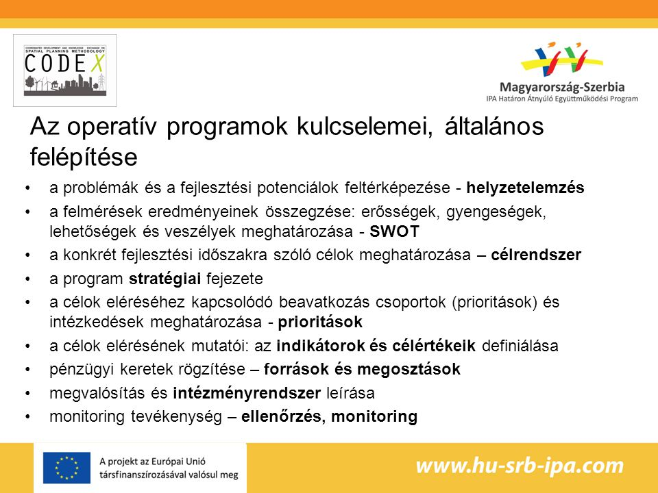 Az operatív programok kulcselemei, általános felépítése a problémák és a fejlesztési potenciálok feltérképezése - helyzetelemzés a felmérések eredményeinek összegzése: erősségek, gyengeségek, lehetőségek és veszélyek meghatározása - SWOT a konkrét fejlesztési időszakra szóló célok meghatározása – célrendszer a program stratégiai fejezete a célok eléréséhez kapcsolódó beavatkozás csoportok (prioritások) és intézkedések meghatározása - prioritások a célok elérésének mutatói: az indikátorok és célértékeik definiálása pénzügyi keretek rögzítése – források és megosztások megvalósítás és intézményrendszer leírása monitoring tevékenység – ellenőrzés, monitoring