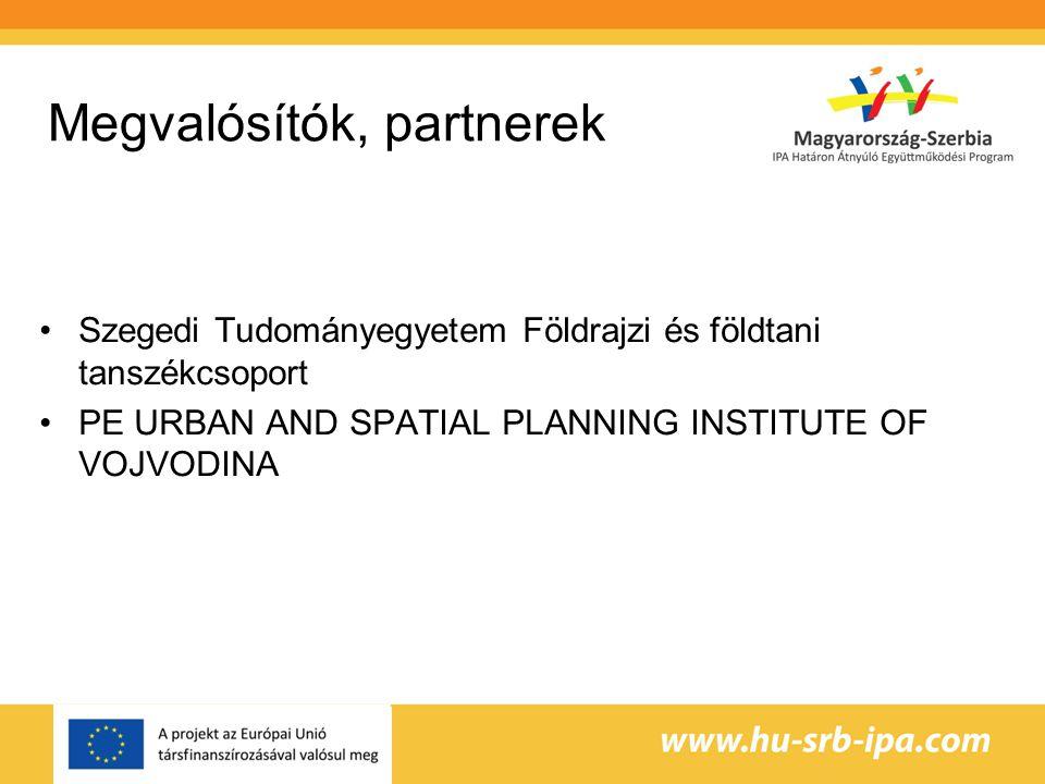 Megvalósítók, partnerek Szegedi Tudományegyetem Földrajzi és földtani tanszékcsoport PE URBAN AND SPATIAL PLANNING INSTITUTE OF VOJVODINA