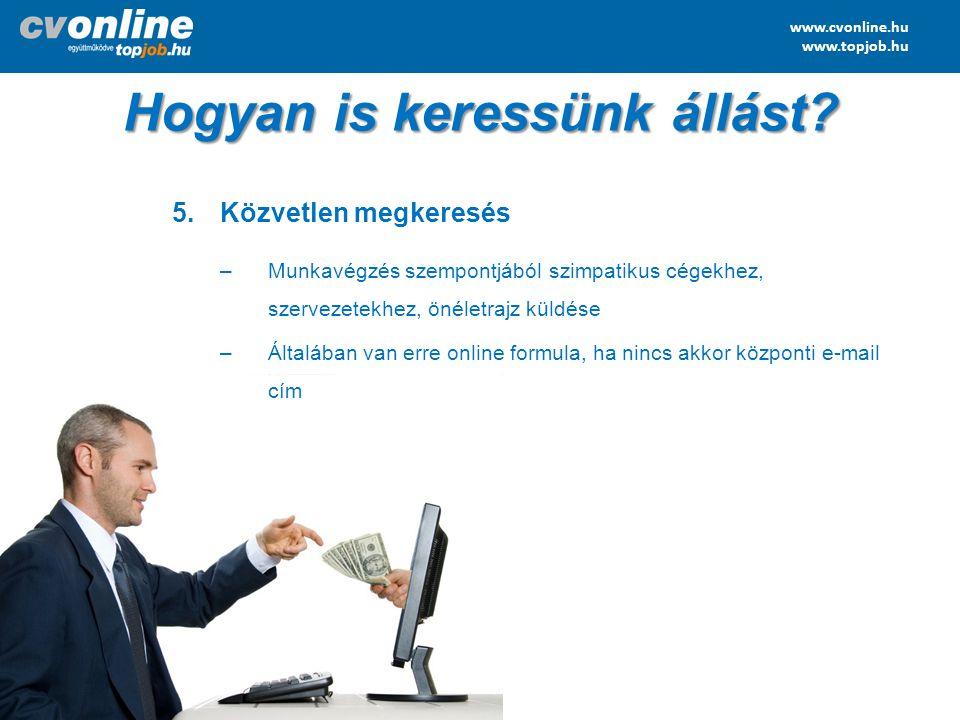 www.cvonline.hu www.topjob.hu 5.Közvetlen megkeresés –Munkavégzés szempontjából szimpatikus cégekhez, szervezetekhez, önéletrajz küldése –Általában va