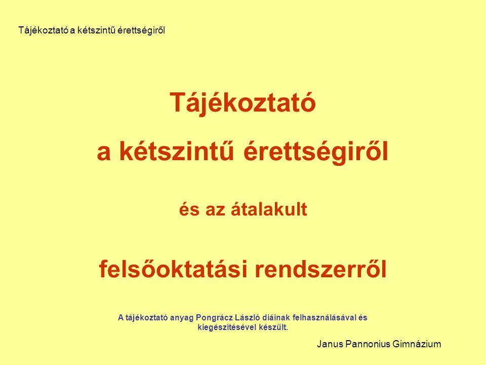 Tájékoztató a kétszintű érettségiről és az átalakult felsőoktatási rendszerről A tájékoztató anyag Pongrácz László diáinak felhasználásával és kiegészítésével készült.