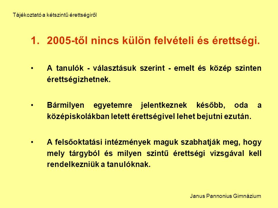 1.2005-től nincs külön felvételi és érettségi. A tanulók - választásuk szerint - emelt és közép szinten érettségizhetnek. Bármilyen egyetemre jelentke