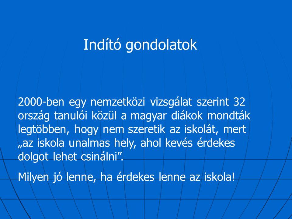 Indító gondolatok 2000-ben egy nemzetközi vizsgálat szerint 32 ország tanulói közül a magyar diákok mondták legtöbben, hogy nem szeretik az iskolát, m