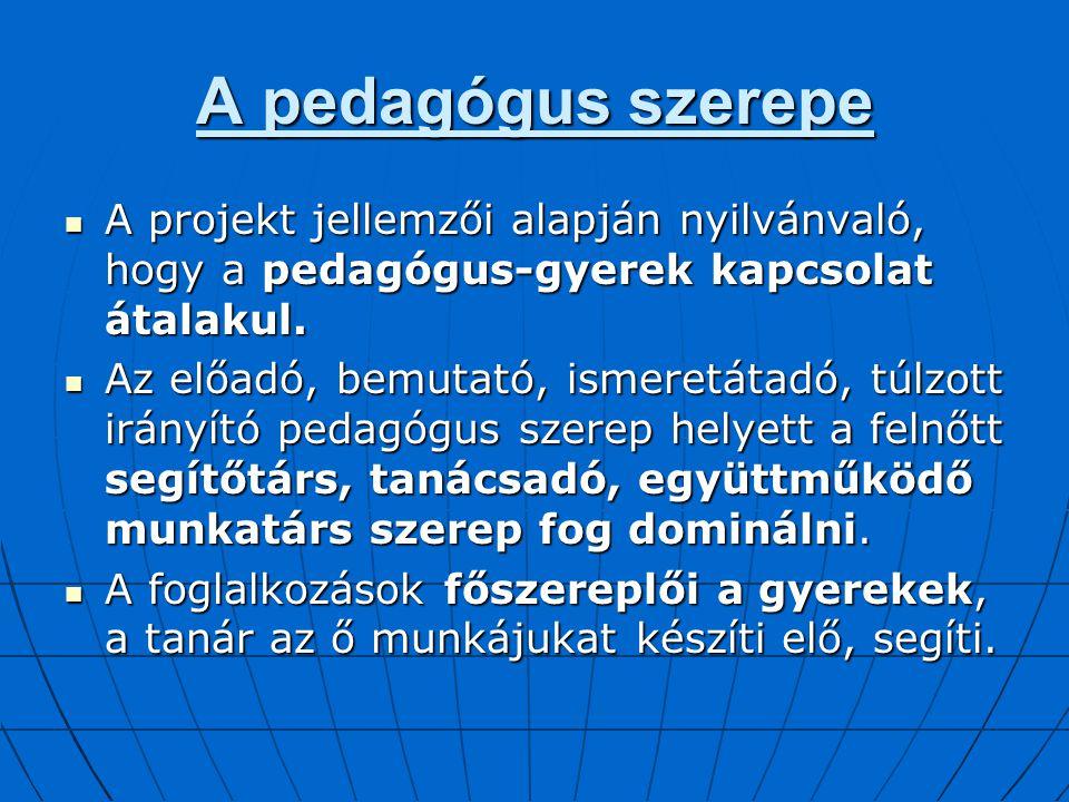 A pedagógus szerepe A projekt jellemzői alapján nyilvánvaló, hogy a pedagógus-gyerek kapcsolat átalakul. A projekt jellemzői alapján nyilvánvaló, hogy