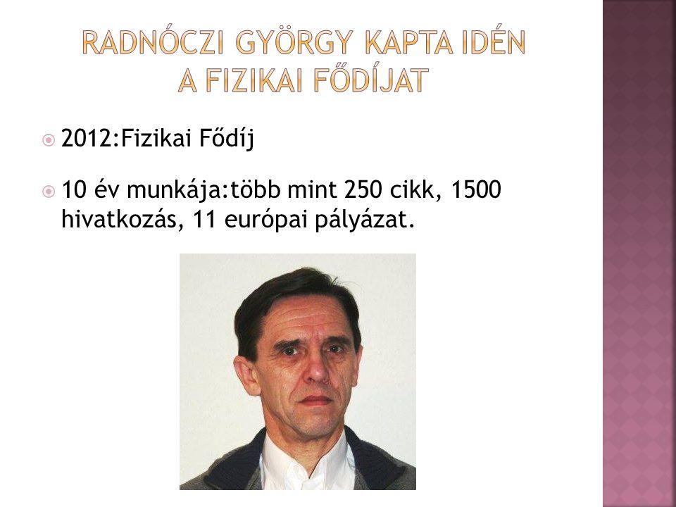  2012:Fizikai Fődíj  10 év munkája:több mint 250 cikk, 1500 hivatkozás, 11 európai pályázat.
