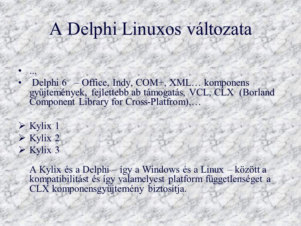 A Delphi Linuxos változata...... Delphi 6 – Office, Indy, COM+, XML… komponens gyűjtemények, fejlettebb ab támogatás, VCL, CLX (Borland Component Libr