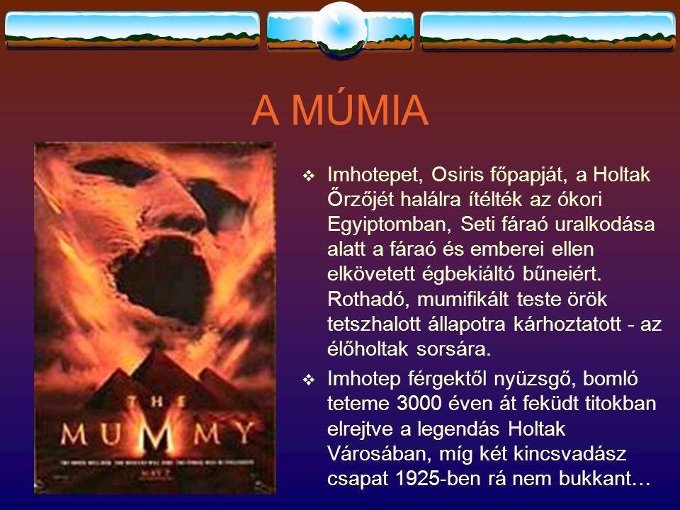 A MÚMIA  Imhotepet, Osiris főpapját, a Holtak Őrzőjét halálra ítélték az ókori Egyiptomban, Seti fáraó uralkodása alatt a fáraó és emberei ellen elkövetett égbekiáltó bűneiért.