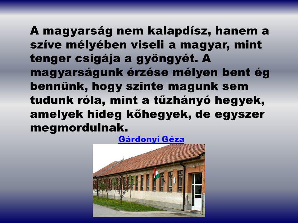 A magyarság nem kalapdísz, hanem a szíve mélyében viseli a magyar, mint tenger csigája a gyöngyét. A magyarságunk érzése mélyen bent ég bennünk, hogy