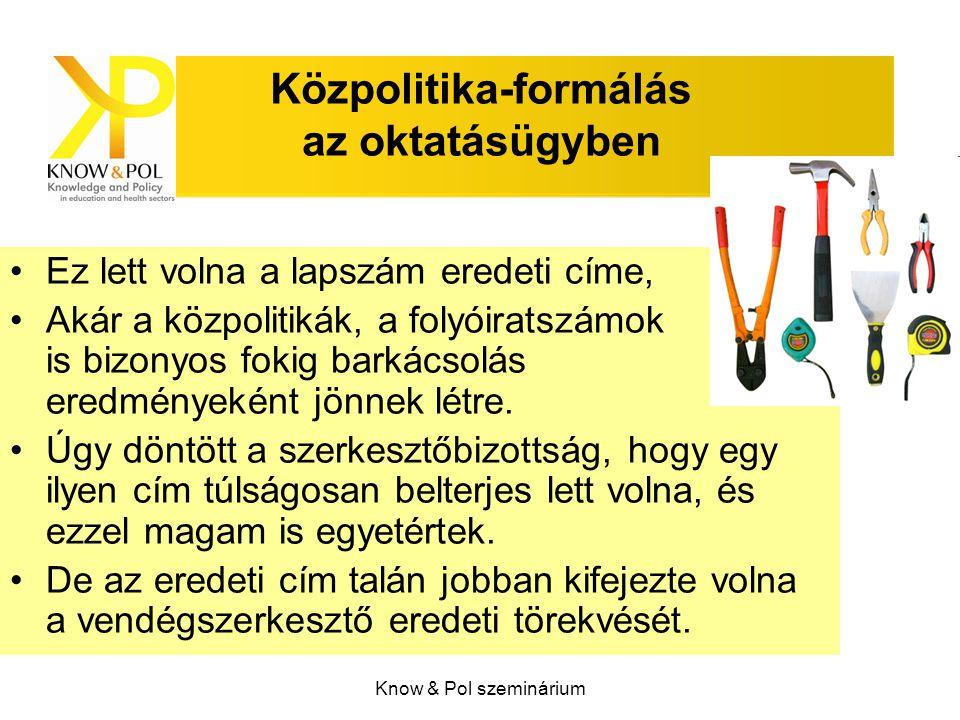 Know & Pol szeminárium Közpolitika-formálás az oktatásügyben Ez lett volna a lapszám eredeti címe, Akár a közpolitikák, a folyóiratszámok is bizonyos fokig barkácsolás eredményeként jönnek létre.