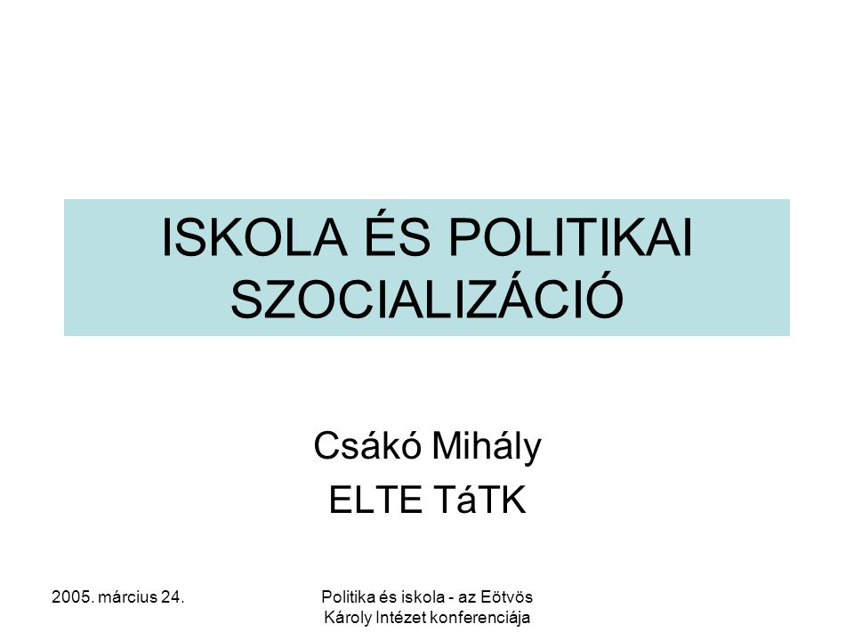 2005. március 24.Politika és iskola - az Eötvös Károly Intézet konferenciája ISKOLA ÉS POLITIKAI SZOCIALIZÁCIÓ Csákó Mihály ELTE TáTK