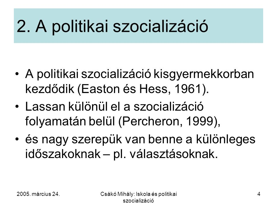 2005. március 24.Csákó Mihály: Iskola és politikai szocializáció 4 2. A politikai szocializáció A politikai szocializáció kisgyermekkorban kezdődik (E