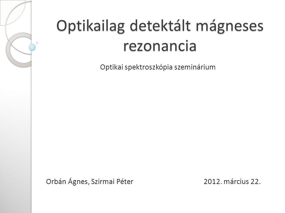 Optikailag detektált mágneses rezonancia Optikai spektroszkópia szeminárium Orbán Ágnes, Szirmai Péter 2012.