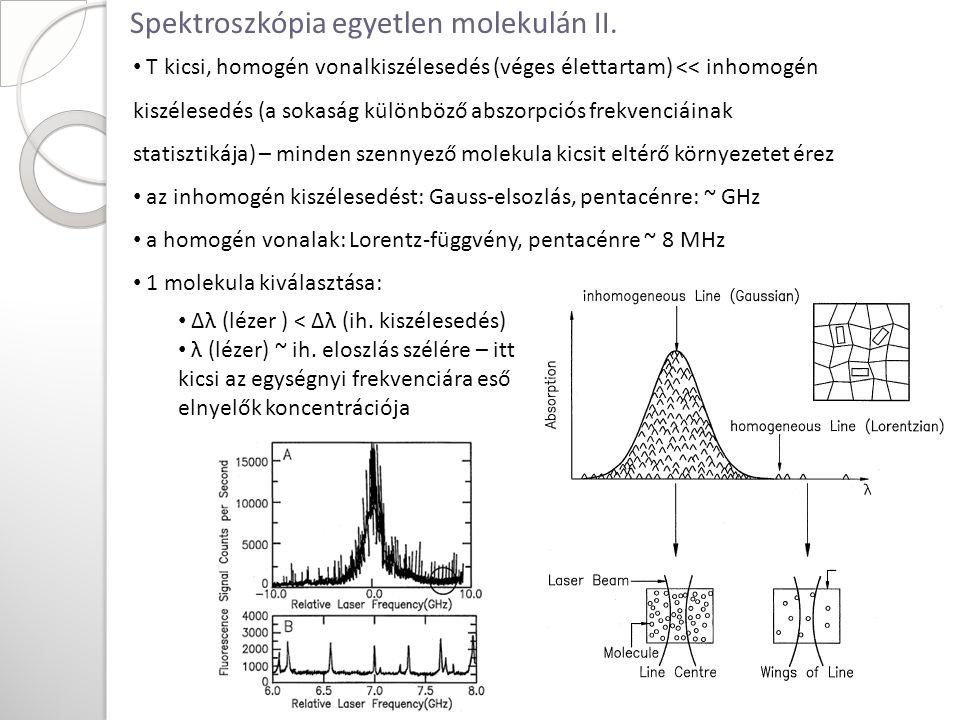 T kicsi, homogén vonalkiszélesedés (véges élettartam) << inhomogén kiszélesedés (a sokaság különböző abszorpciós frekvenciáinak statisztikája) – minden szennyező molekula kicsit eltérő környezetet érez az inhomogén kiszélesedést: Gauss-elsozlás, pentacénre: ~ GHz a homogén vonalak: Lorentz-függvény, pentacénre ~ 8 MHz 1 molekula kiválasztása: Δλ (lézer ) < Δλ (ih.