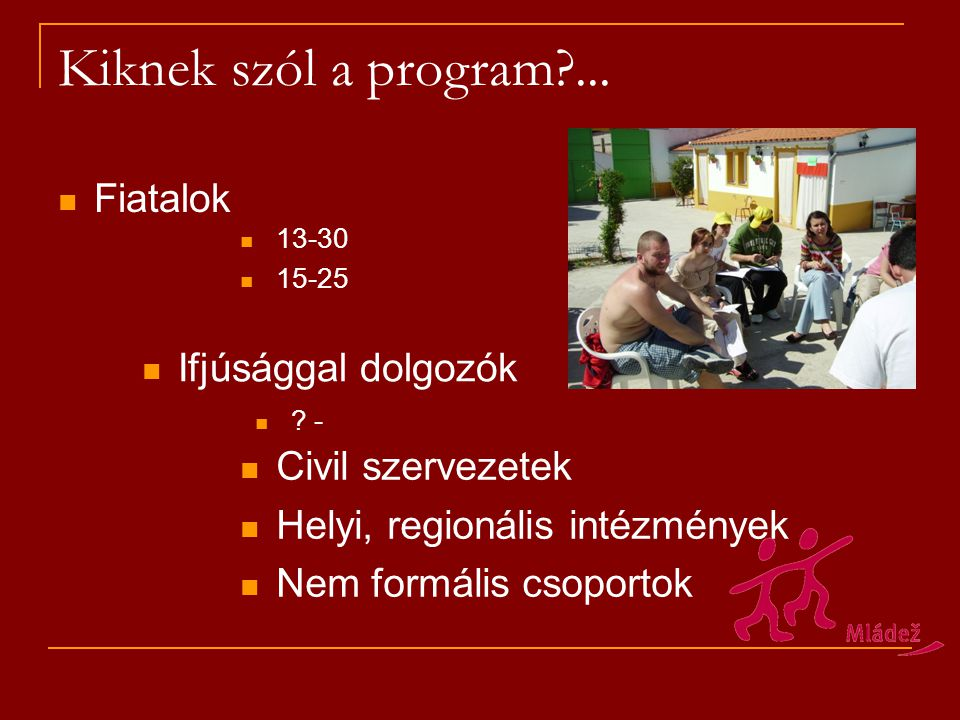 Kiknek szól a program?... Fiatalok Ifjúsággal dolgozók 13-30 15-25 ? - Civil szervezetek Helyi, regionális intézmények Nem formális csoportok