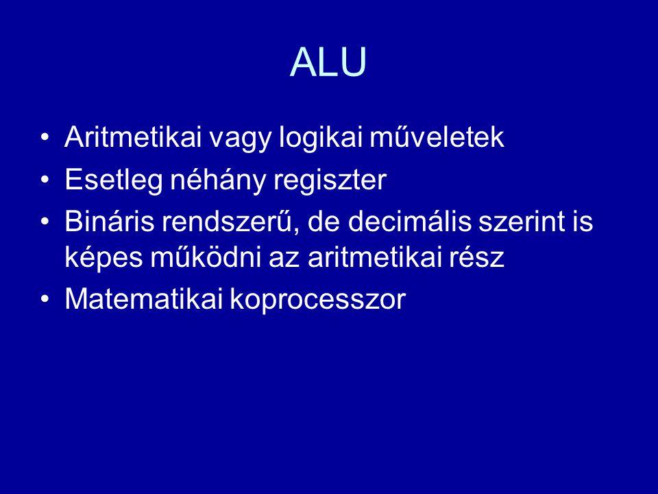 ALU Aritmetikai vagy logikai műveletek Esetleg néhány regiszter Bináris rendszerű, de decimális szerint is képes működni az aritmetikai rész Matematik