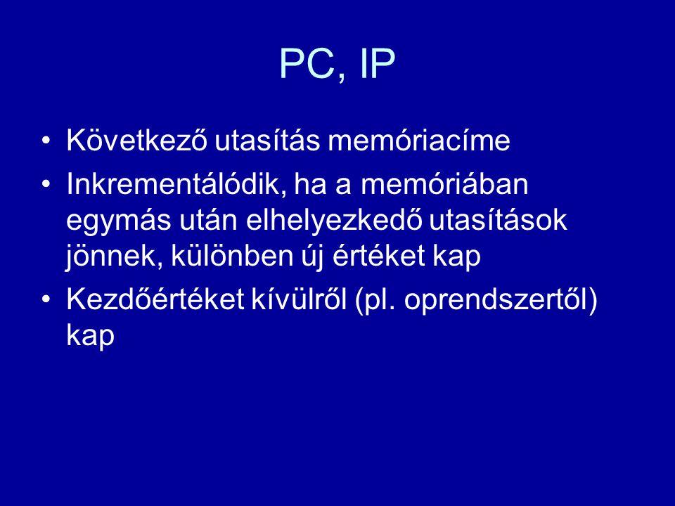 PC, IP Következő utasítás memóriacíme Inkrementálódik, ha a memóriában egymás után elhelyezkedő utasítások jönnek, különben új értéket kap Kezdőértéke