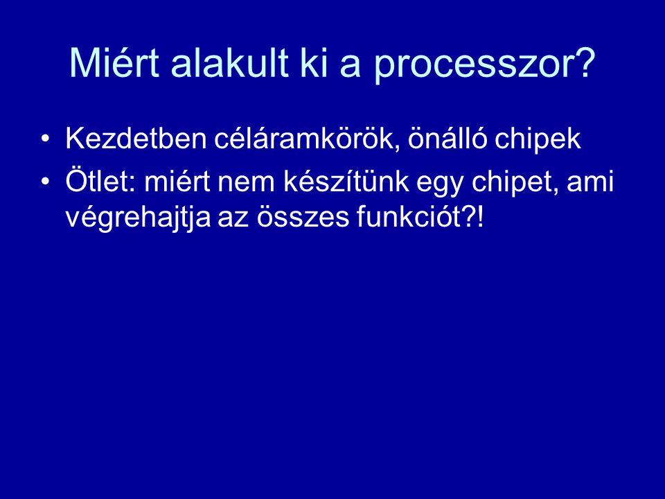 Miért alakult ki a processzor? Kezdetben céláramkörök, önálló chipek Ötlet: miért nem készítünk egy chipet, ami végrehajtja az összes funkciót?!
