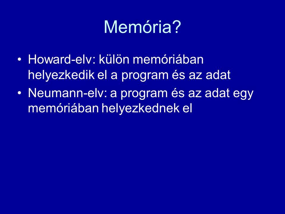 Memória? Howard-elv: külön memóriában helyezkedik el a program és az adat Neumann-elv: a program és az adat egy memóriában helyezkednek el