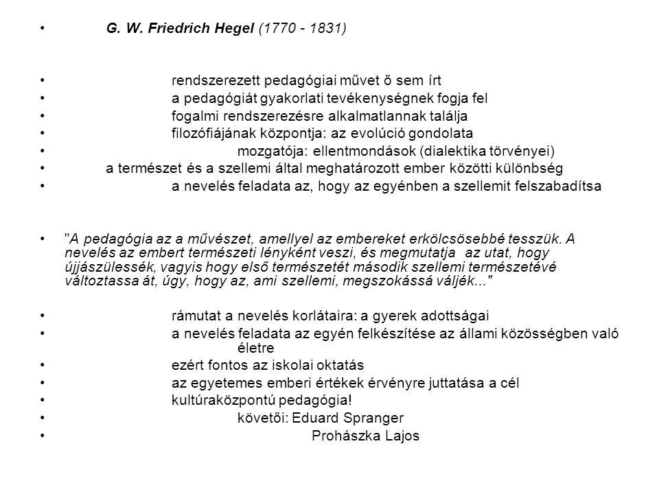 G. W. Friedrich Hegel (1770 - 1831) rendszerezett pedagógiai művet ő sem írt a pedagógiát gyakorlati tevékenységnek fogja fel fogalmi rendszerezésre a
