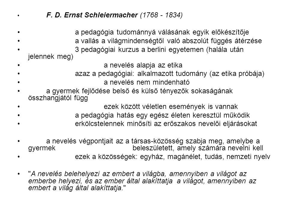 A pedagógiai tudománnyá válása felvilágosodás gondolatvilága az abból következő pszichológia ((Wolff) Rousseau pedagógiai törekvései a pedagógiai mozgalmak a német kritikai filozófia Ernst Christian Trapp (1745 - 1818) 1780: az első elméleti pedagógai könyv a pedagógia ekkor még a teológia része (később a filozófiáé) Coméniusnál - művészet Kantnál - antropológia a diszciplína feladatát megfogalmazza a nevelés legfőbb célja az emberi boldogság felsorolja a nevelés főbb területeit, tartalmait, tevékenységeit hangsúlyozza az emberi tapasztalat fontosságát a többi tudományt elemezve megmondja, milyen szerepük van a pedagógiában a pszichológiai (eszközökre vonatkozik), az etika (célra vonatkozik) segédtudomány