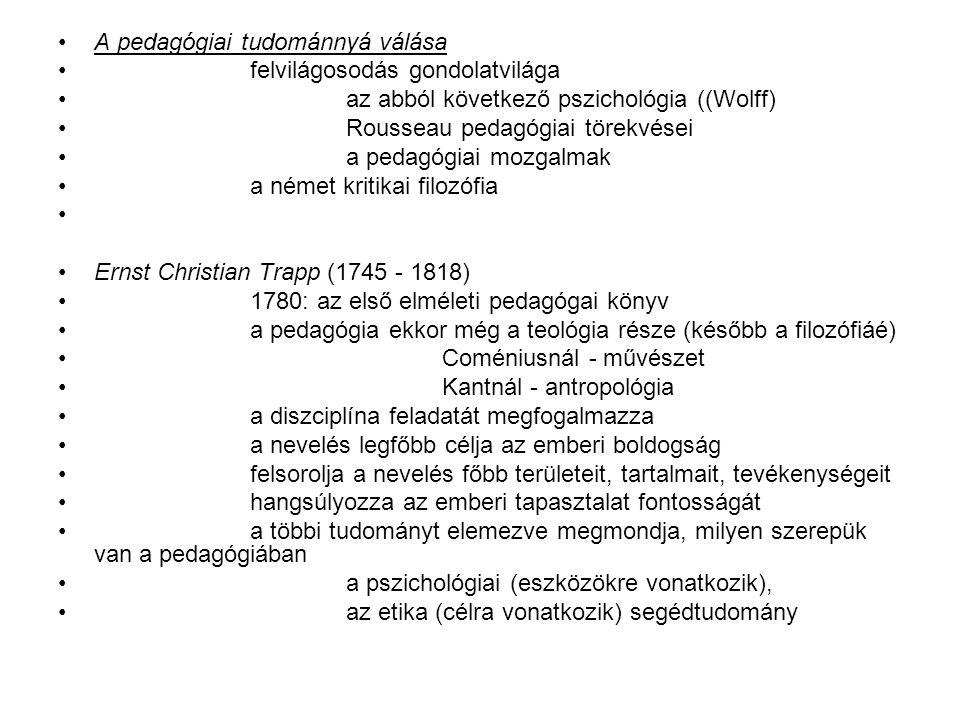 Johann Friedrich Herbart (1776 - 1841) elementális hatású pedagógiai rendszer (csak halála után hat) Fichte, Pestalozzi 1806: Általános Pedagógia kőnigsbergi egyetem filozófiai és pedagógiai professzora + gyakorlóiskola 1835: Pedagógiai előadások vázlata tradicionális erkölcsi értékek tiszteletben tartása (kategorikus imperatívusz) a pedagógiának filozófiai alapvetést ad neveléstana koherens fogalmi rendszer fogalmakat (filozófiai szinten) tisztázza lélektanának is filozófiai alapja van (realizmusnak nevezi) alapvetése: a létező világnak két alapterülete van: reálé + jelenségek a lélek is reálé (, oszthatatlan és változatlan lényeg) a lelki jelenségek között alapvető a képzet a képzetre vezeti vissza az érzelmi életet és az akaratot is (azaz: intellektuális pszichológia ez) a Wolff-féle képességlélektannal szemben a lelki élet egységét tanítja