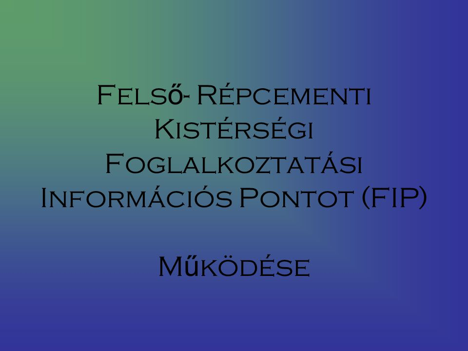 Fels ő - Répcementi Kistérségi Foglalkoztatási Információs Pontot (FIP) M ű ködése