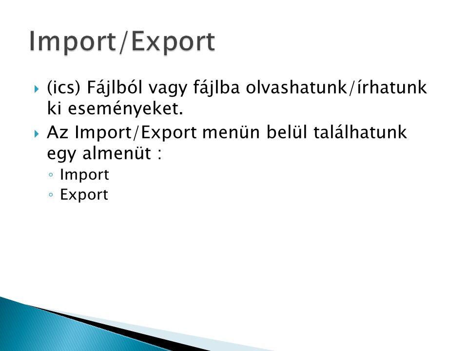  (ics) Fájlból vagy fájlba olvashatunk/írhatunk ki eseményeket.  Az Import/Export menün belül találhatunk egy almenüt : ◦ Import ◦ Export